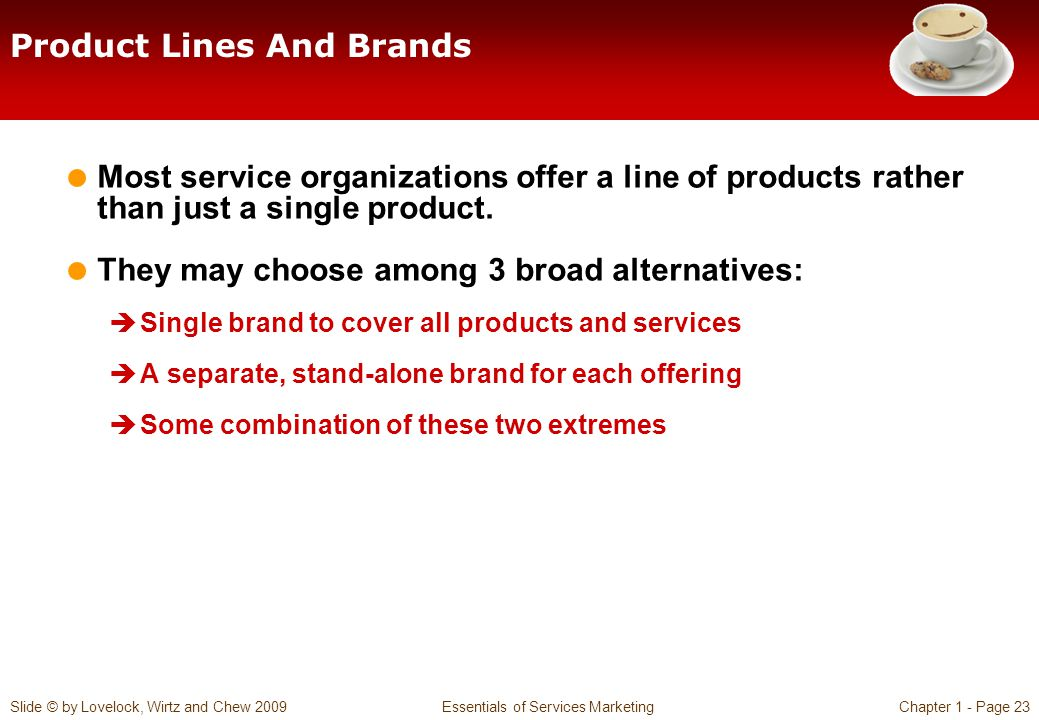 Slide © by Lovelock, Wirtz and Chew 2009 Essentials of Services MarketingChapter 1 - Page 23 Product Lines And Brands Most service organizations offer a line of products rather than just a single product.