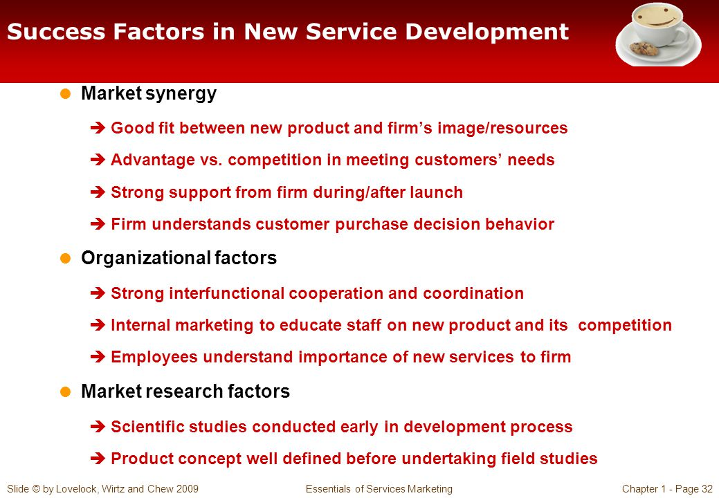 Slide © by Lovelock, Wirtz and Chew 2009 Essentials of Services MarketingChapter 1 - Page 32 Success Factors in New Service Development Market synergy Good fit between new product and firms image/resources Advantage vs.