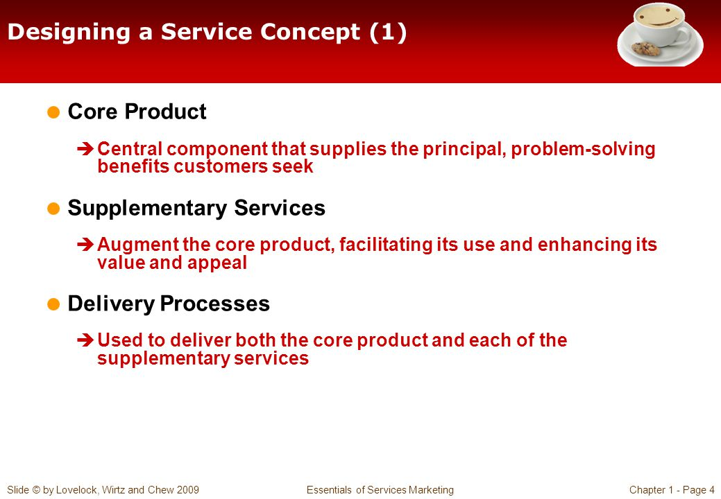 Slide © by Lovelock, Wirtz and Chew 2009 Essentials of Services MarketingChapter 1 - Page 4 Designing a Service Concept (1) Core Product Central component that supplies the principal, problem-solving benefits customers seek Supplementary Services Augment the core product, facilitating its use and enhancing its value and appeal Delivery Processes Used to deliver both the core product and each of the supplementary services