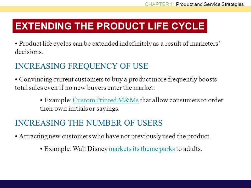 CHAPTER 11 Product and Service Strategies EXTENDING THE PRODUCT LIFE CYCLE Product life cycles can be extended indefinitely as a result of marketers decisions.