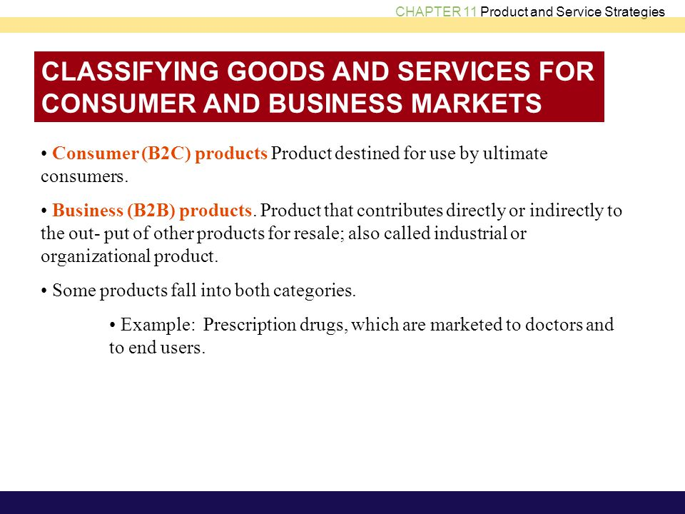CHAPTER 11 Product and Service Strategies CLASSIFYING GOODS AND SERVICES FOR CONSUMER AND BUSINESS MARKETS Consumer (B2C) products Product destined for use by ultimate consumers.