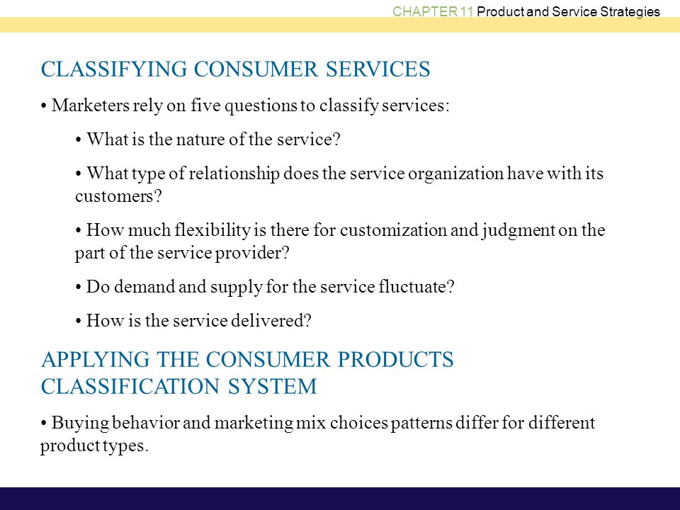 CHAPTER 11 Product and Service Strategies CLASSIFYING CONSUMER SERVICES Marketers rely on five questions to classify services: What is the nature of the service.