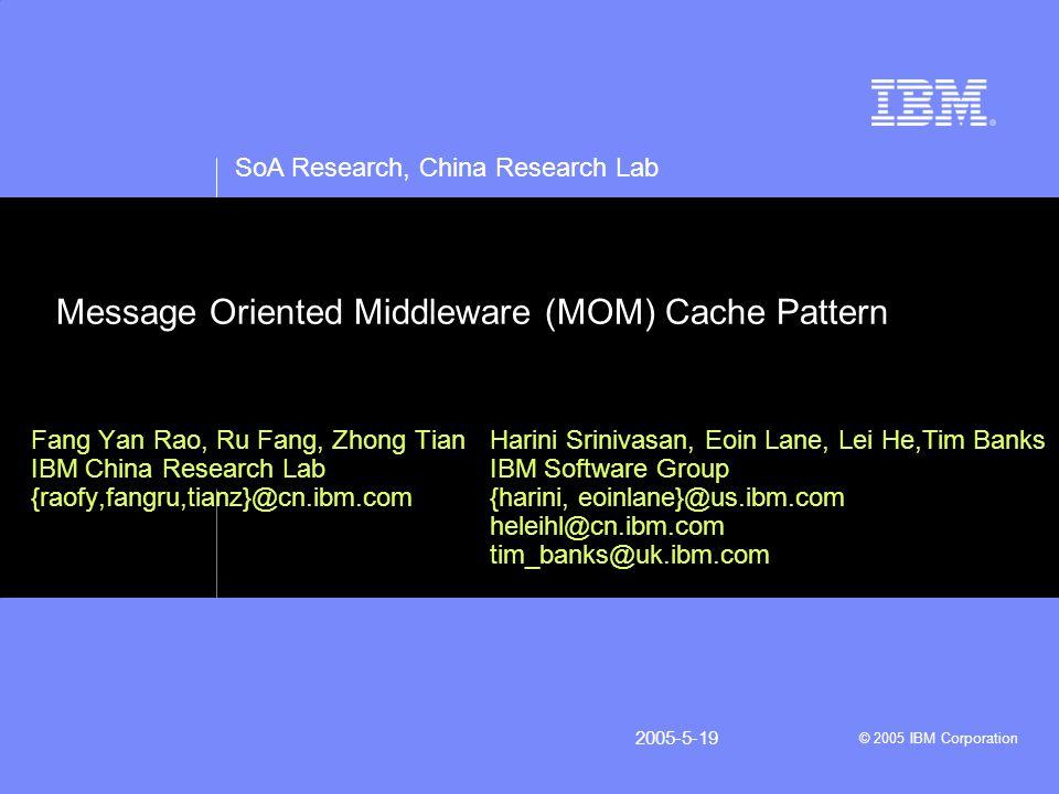 SoA Research, China Research Lab © 2005 IBM Corporation 2005-5-19 Message Oriented Middleware (MOM) Cache Pattern Fang Yan Rao, Ru Fang, Zhong Tian IBM China Research Lab {raofy,fangru,tianz}@cn.ibm.com Harini Srinivasan, Eoin Lane, Lei He,Tim Banks IBM Software Group {harini, eoinlane}@us.ibm.com heleihl@cn.ibm.com tim_banks@uk.ibm.com