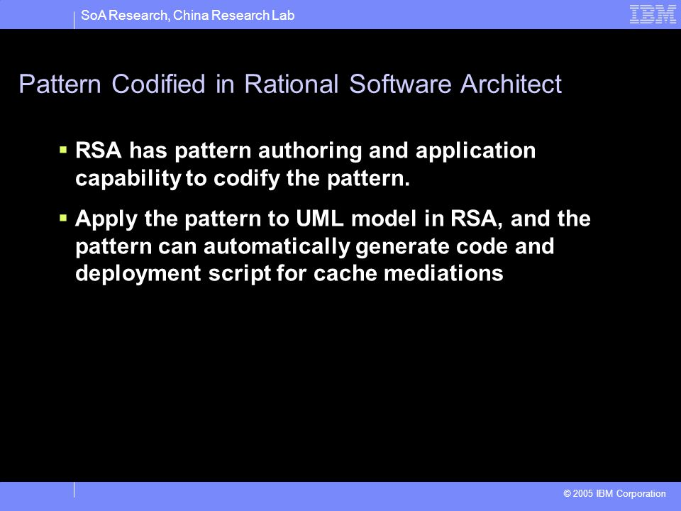 SoA Research, China Research Lab © 2005 IBM Corporation Pattern Codified in Rational Software Architect RSA has pattern authoring and application capa