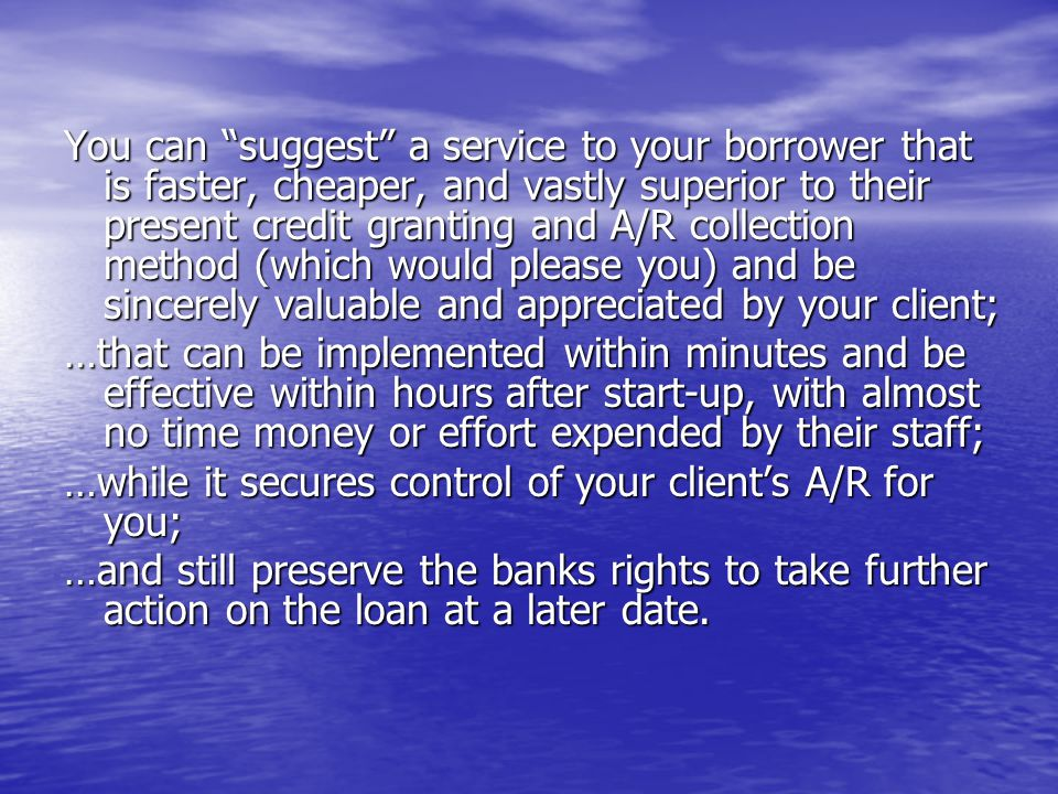 The Advantages of CFs Service Good For the Client Repay bank loan faster Improve cash flow Reduce overhead cost Reduce credit losses Control A/R & credit tasks Provide cash for growth Restore positive attitude CF is potential new lender Good For the Bank Restore performing status Reduce loss exposure Preserve collateral 3 RD party A/R verification 3 RD party A/R verification Establish control over A/R Preserve the banks choices of future collection actions