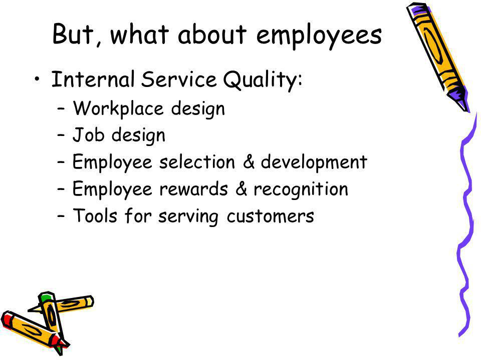 But, what about employees Internal Service Quality: –Workplace design –Job design –Employee selection & development –Employee rewards & recognition –Tools for serving customers