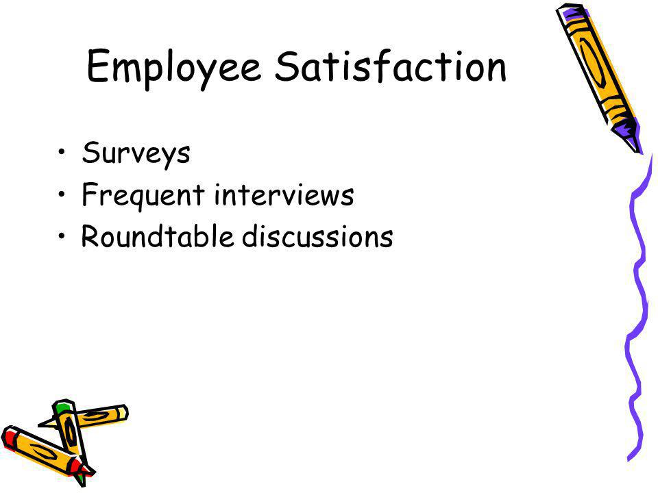 Employee Satisfaction Surveys Frequent interviews Roundtable discussions