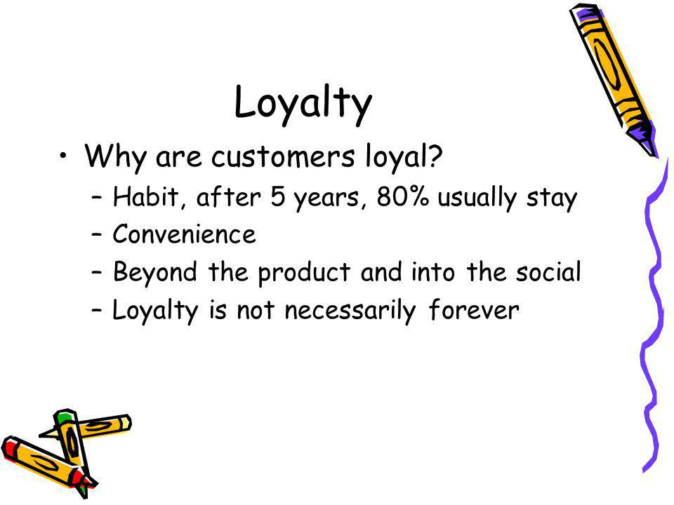 Loyalty Why are customers loyal.