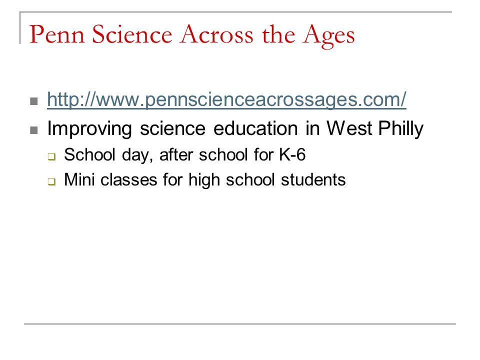 Penn Science Across the Ages http://www.pennscienceacrossages.com/ Improving science education in West Philly School day, after school for K-6 Mini classes for high school students