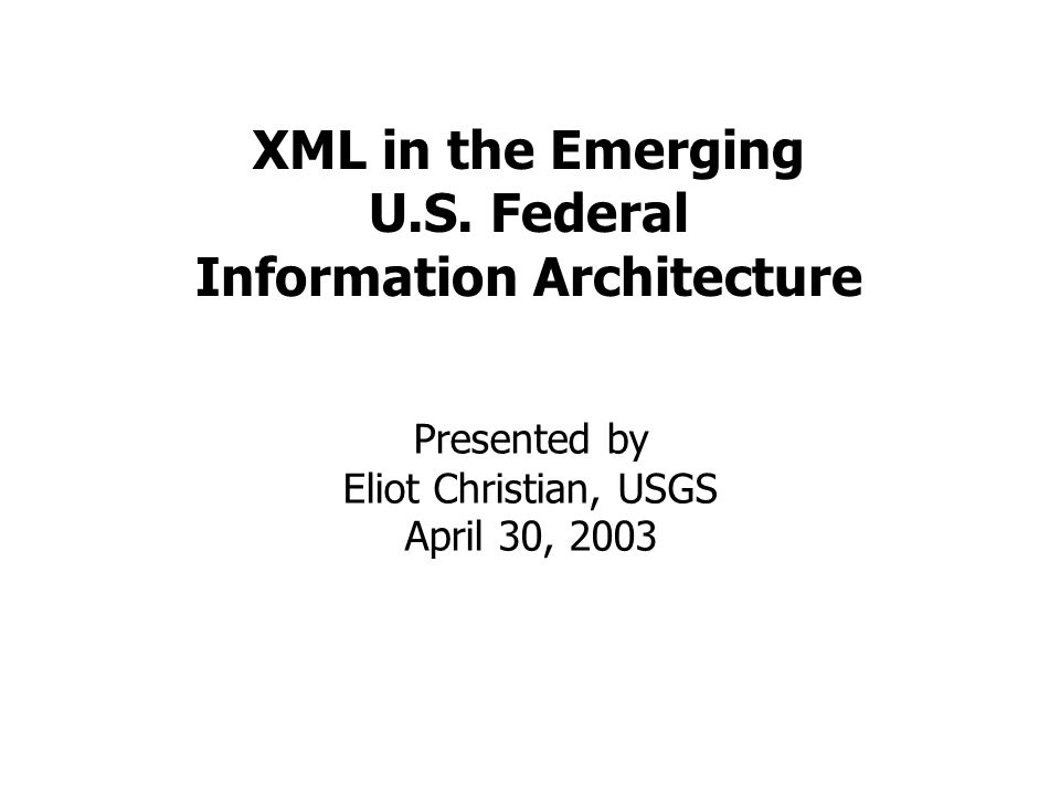 XML in the Emerging U.S. Federal Information Architecture Presented by Eliot Christian, USGS April 30, 2003