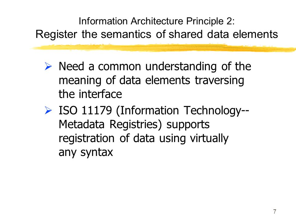 7 Information Architecture Principle 2: Register the semantics of shared data elements Need a common understanding of the meaning of data elements traversing the interface ISO 11179 (Information Technology-- Metadata Registries) supports registration of data using virtually any syntax