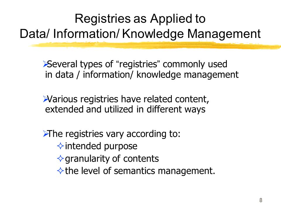 8 Registries as Applied to Data/ Information/ Knowledge Management Several types of registries commonly used in data / information/ knowledge management Various registries have related content, extended and utilized in different ways The registries vary according to: intended purpose granularity of contents the level of semantics management.
