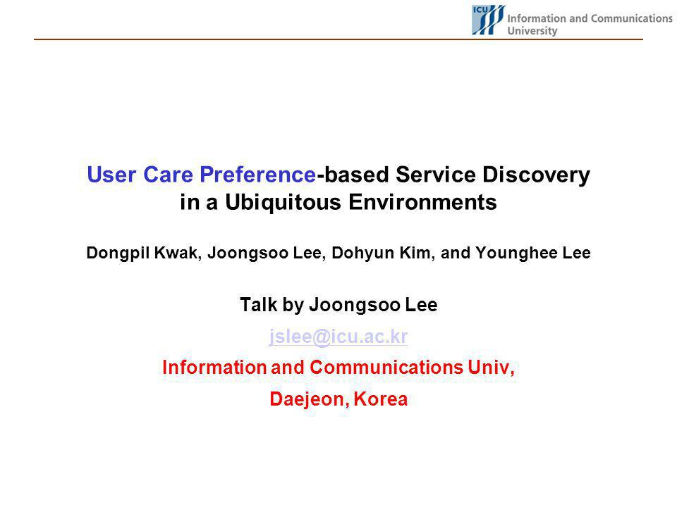 User Care Preference-based Service Discovery in a Ubiquitous Environments Dongpil Kwak, Joongsoo Lee, Dohyun Kim, and Younghee Lee Talk by Joongsoo Lee jslee@icu.ac.kr Information and Communications Univ, Daejeon, Korea