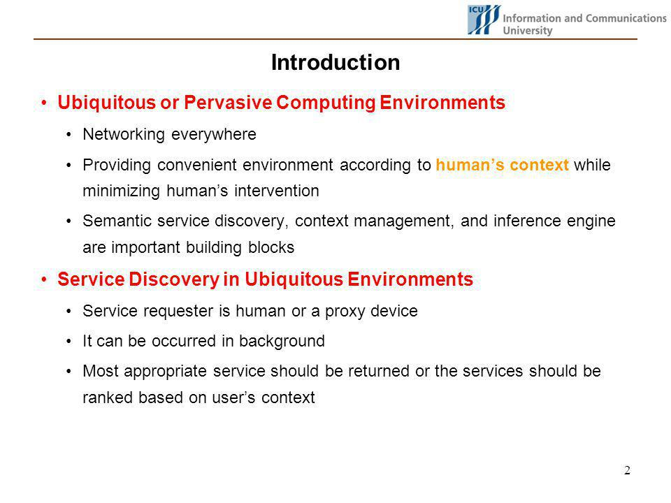 2 Introduction Ubiquitous or Pervasive Computing Environments Networking everywhere Providing convenient environment according to humans context while minimizing humans intervention Semantic service discovery, context management, and inference engine are important building blocks Service Discovery in Ubiquitous Environments Service requester is human or a proxy device It can be occurred in background Most appropriate service should be returned or the services should be ranked based on users context