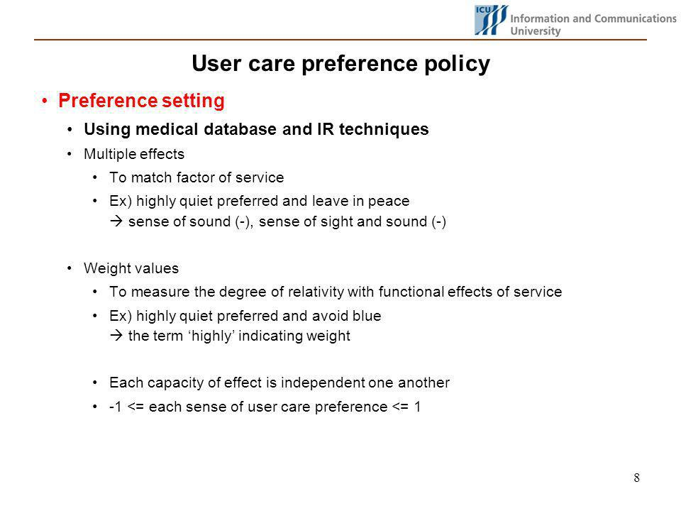 8 User care preference policy Preference setting Using medical database and IR techniques Multiple effects To match factor of service Ex) highly quiet preferred and leave in peace sense of sound (-), sense of sight and sound (-) Weight values To measure the degree of relativity with functional effects of service Ex) highly quiet preferred and avoid blue the term highly indicating weight Each capacity of effect is independent one another -1 <= each sense of user care preference <= 1
