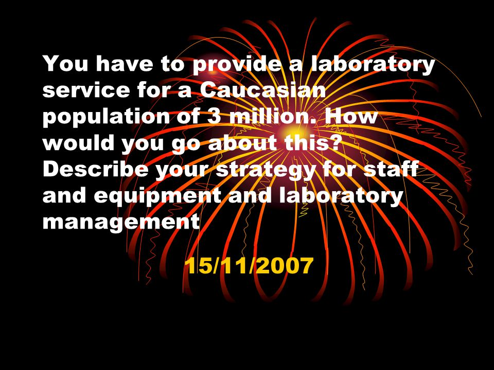 You have to provide a laboratory service for a Caucasian population of 3 million. How would you go about this? Describe your strategy for staff and eq