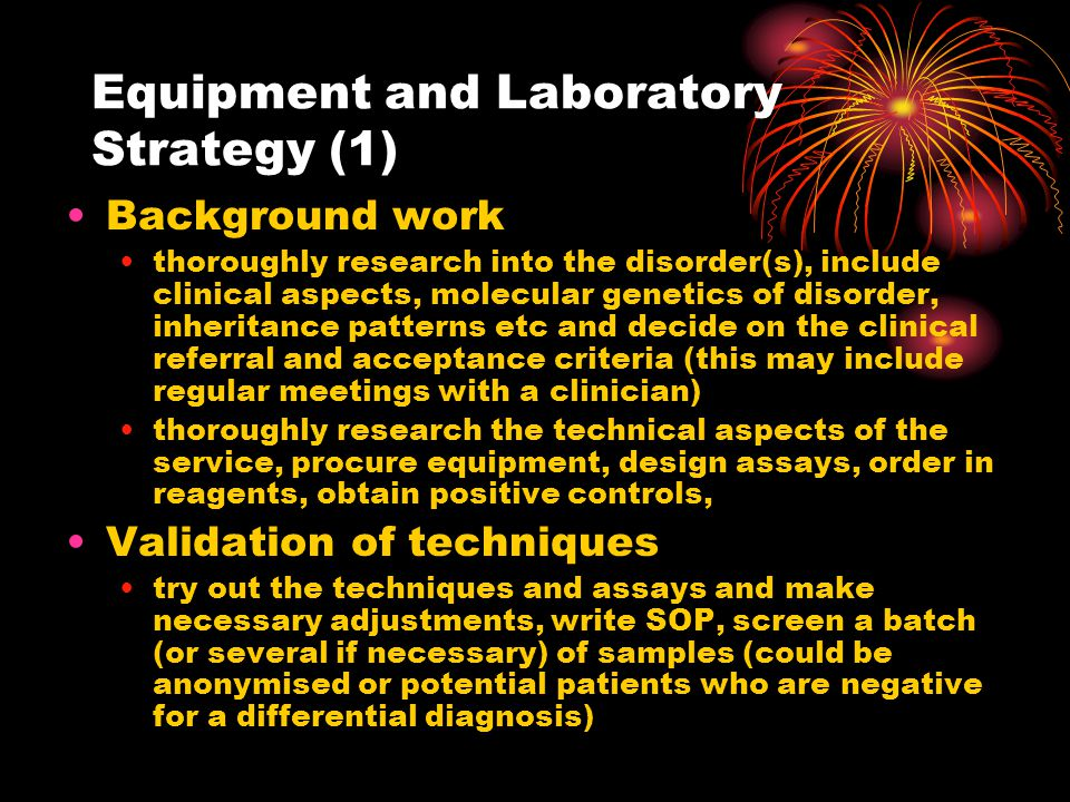 Equipment and Laboratory Strategy (2) Implement service ensure all staff working on the service are trained properly and are familiar with the SOP, authorise SOP, decide on how to manage the workload eg batching of sample/continual work flow (this may have to change in the future!), design worksheets, report templates, information folders, Advertise service EDDNAL, CMGS, Local website, posters at conferences etc Wait for samples to arrive