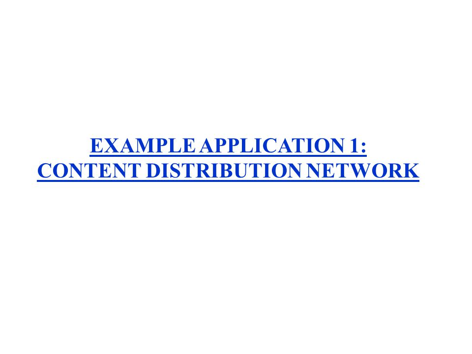EXAMPLE APPLICATION 1: CONTENT DISTRIBUTION NETWORK