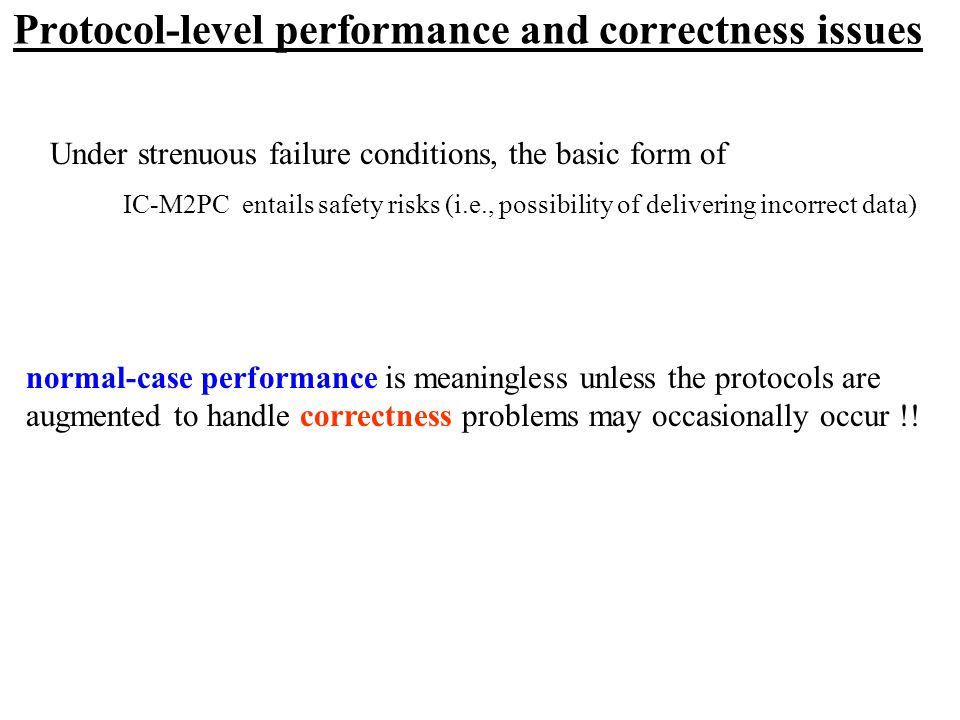 Protocol-level performance and correctness issues Under strenuous failure conditions, the basic form of IC-M2PC entails safety risks (i.e., possibility of delivering incorrect data) normal-case performance is meaningless unless the protocols are augmented to handle correctness problems may occasionally occur !!