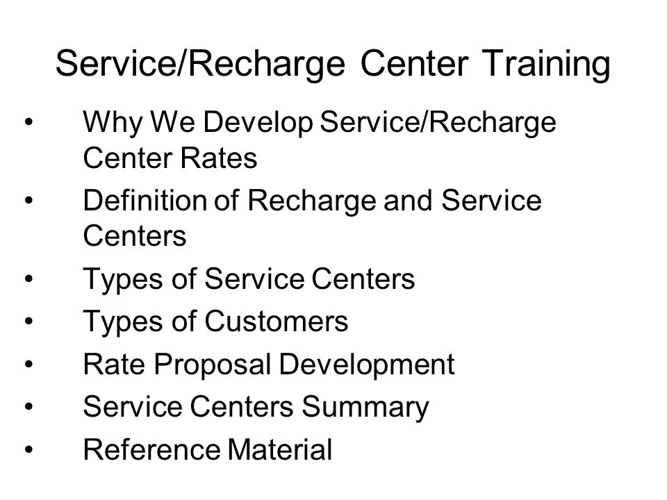 Service/Recharge Center Training Why We Develop Service/Recharge Center Rates Definition of Recharge and Service Centers Types of Service Centers Types of Customers Rate Proposal Development Service Centers Summary Reference Material