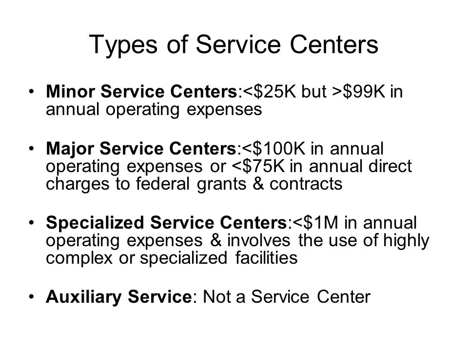 Types of Service Centers Minor Service Centers: $99K in annual operating expenses Major Service Centers:<$100K in annual operating expenses or <$75K in annual direct charges to federal grants & contracts Specialized Service Centers:<$1M in annual operating expenses & involves the use of highly complex or specialized facilities Auxiliary Service: Not a Service Center