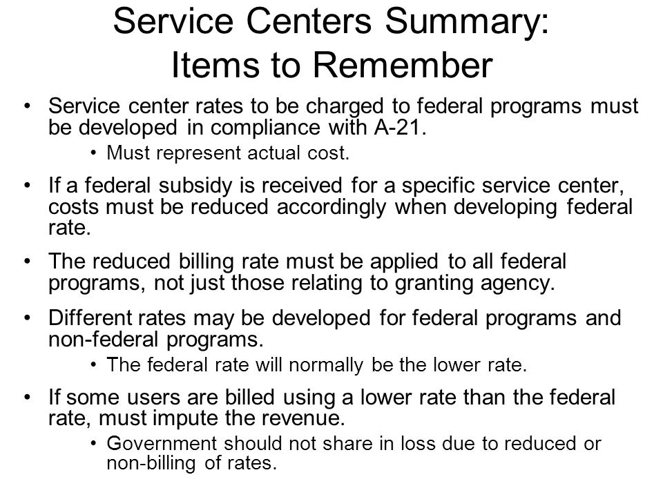Service Centers Summary: Items to Remember Service center rates to be charged to federal programs must be developed in compliance with A-21. Must repr
