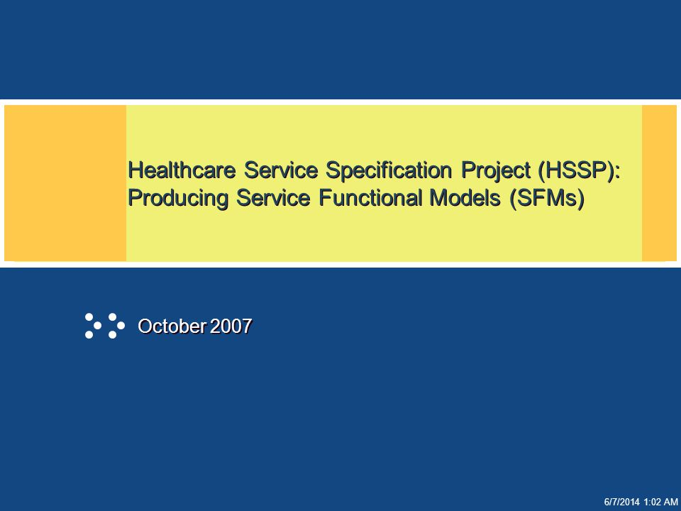 6/7/2014 1:02 AM Healthcare Service Specification Project (HSSP): Producing Service Functional Models (SFMs) October 2007