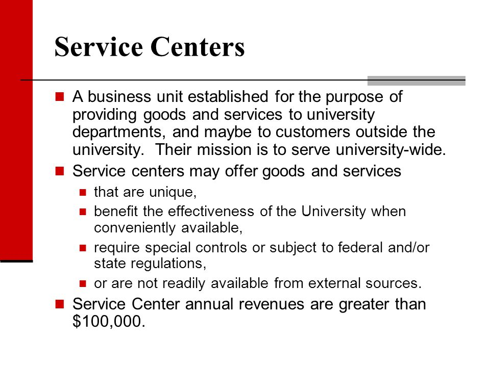Service Centers A business unit established for the purpose of providing goods and services to university departments, and maybe to customers outside