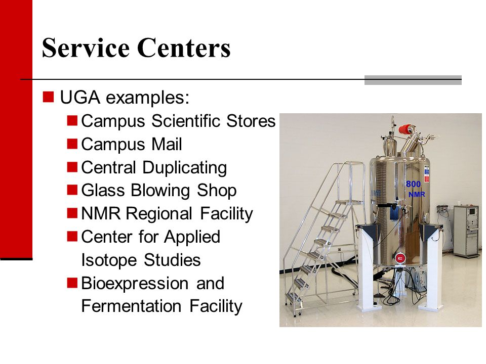 Service Centers UGA examples: Campus Scientific Stores Campus Mail Central Duplicating Glass Blowing Shop NMR Regional Facility Center for Applied Iso