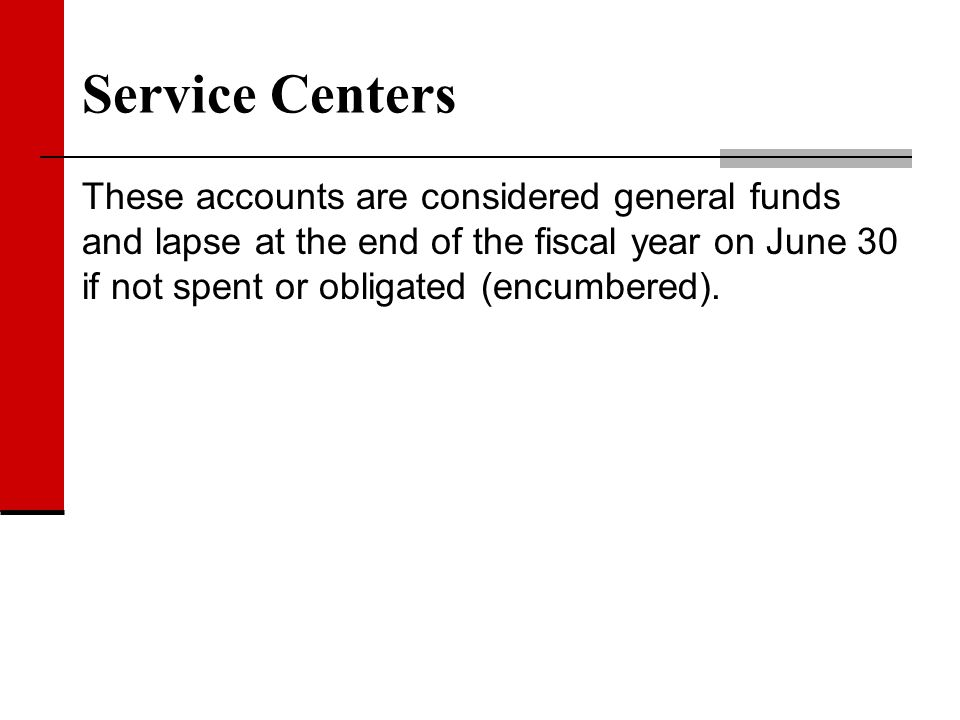 Service Centers These accounts are considered general funds and lapse at the end of the fiscal year on June 30 if not spent or obligated (encumbered).