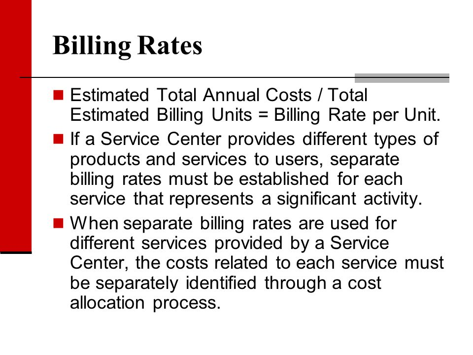 Billing Rates Estimated Total Annual Costs / Total Estimated Billing Units = Billing Rate per Unit. If a Service Center provides different types of pr