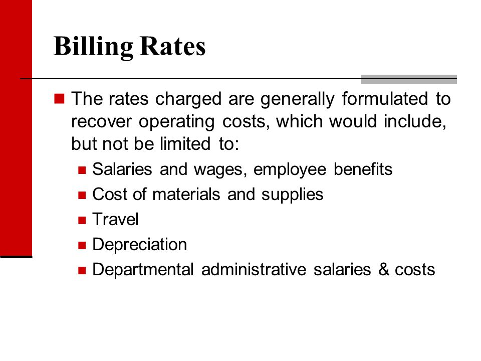 Billing Rates The rates charged are generally formulated to recover operating costs, which would include, but not be limited to: Salaries and wages, e