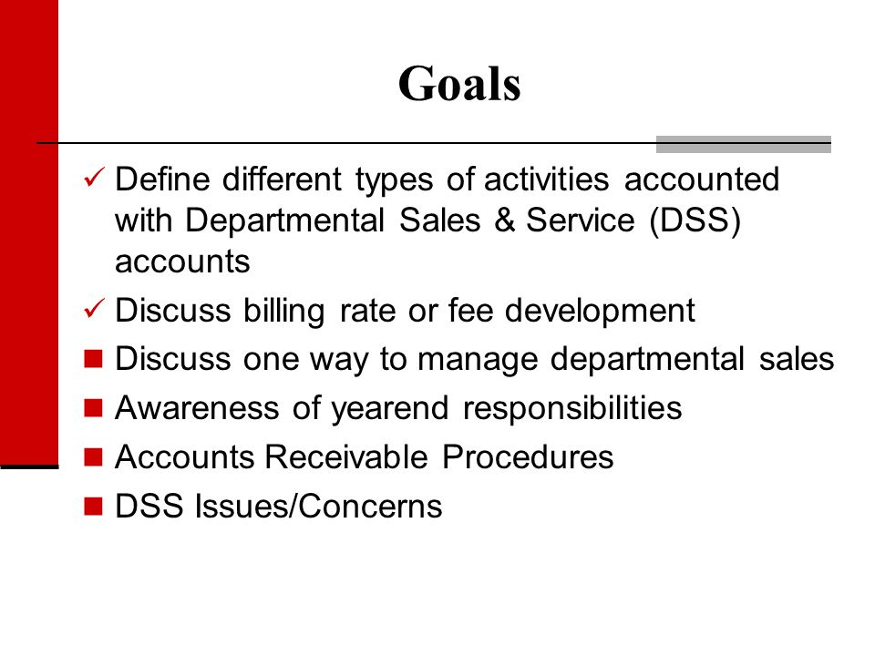 Goals Define different types of activities accounted with Departmental Sales & Service (DSS) accounts Discuss billing rate or fee development Discuss