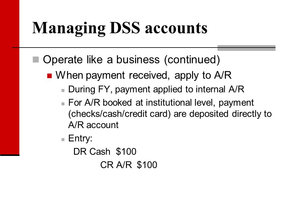 Managing DSS accounts Operate like a business (continued) When payment received, apply to A/R During FY, payment applied to internal A/R For A/R booke