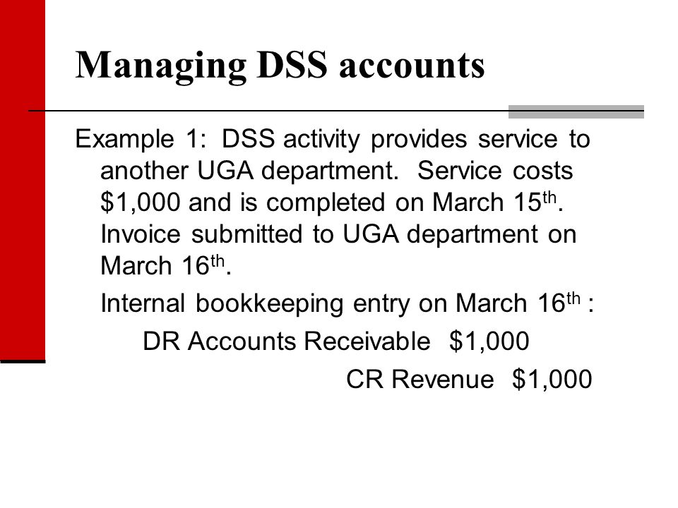 Managing DSS accounts Example 1: DSS activity provides service to another UGA department. Service costs $1,000 and is completed on March 15 th. Invoic