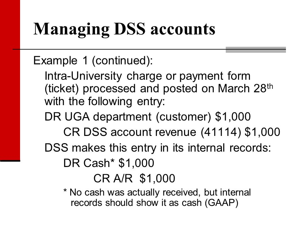Managing DSS accounts Example 1 (continued): Intra-University charge or payment form (ticket) processed and posted on March 28 th with the following e