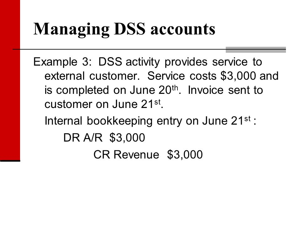Managing DSS accounts Example 3: DSS activity provides service to external customer. Service costs $3,000 and is completed on June 20 th. Invoice sent