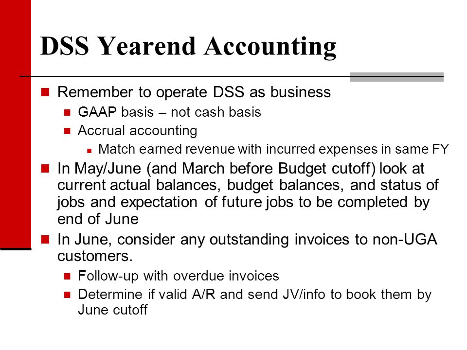 DSS Yearend Accounting Remember to operate DSS as business GAAP basis – not cash basis Accrual accounting Match earned revenue with incurred expenses