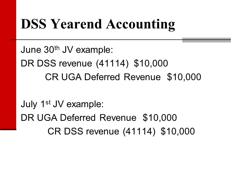 DSS Yearend Accounting June 30 th JV example: DR DSS revenue (41114) $10,000 CR UGA Deferred Revenue $10,000 July 1 st JV example: DR UGA Deferred Rev