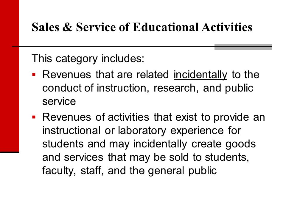 Sales & Service of Educational Activities This category includes: Revenues that are related incidentally to the conduct of instruction, research, and