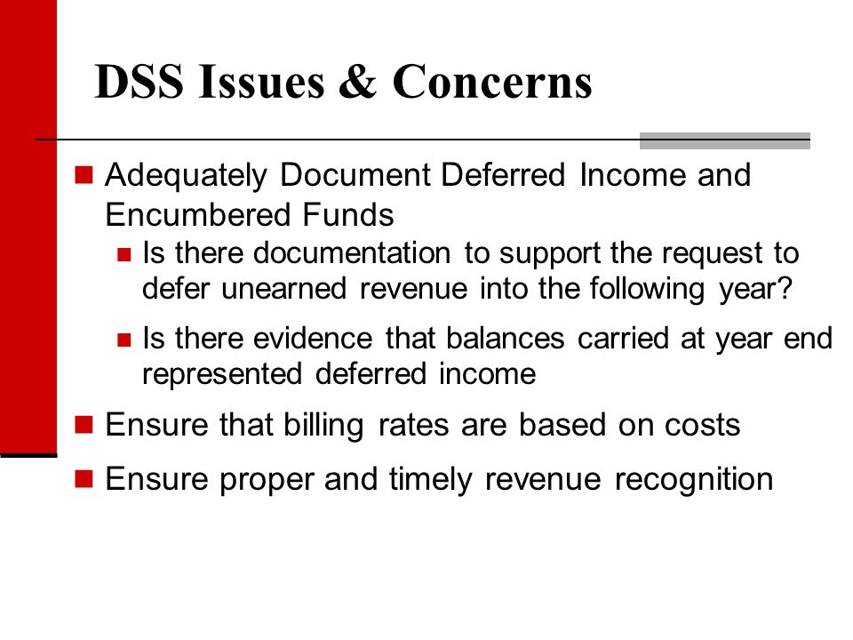 DSS Issues & Concerns Adequately Document Deferred Income and Encumbered Funds Is there documentation to support the request to defer unearned revenue
