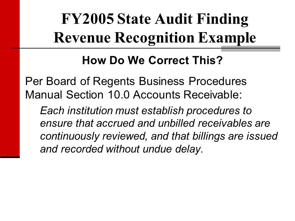 FY2005 State Audit Finding Revenue Recognition Example How Do We Correct This? Per Board of Regents Business Procedures Manual Section 10.0 Accounts R