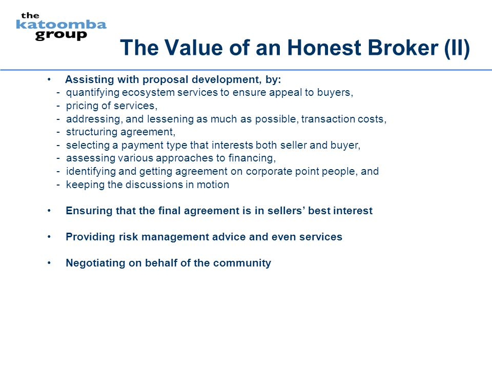 The Value of an Honest Broker (II) Assisting with proposal development, by: - quantifying ecosystem services to ensure appeal to buyers, - pricing of