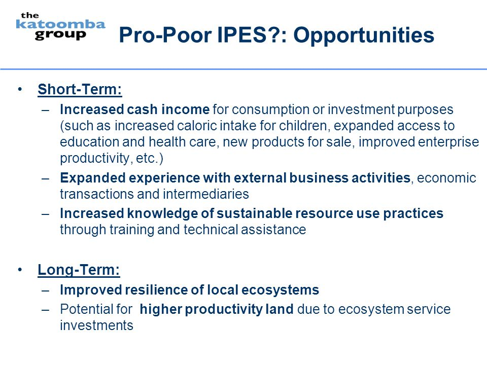 Pro-Poor IPES?: Opportunities Short-Term: –Increased cash income for consumption or investment purposes (such as increased caloric intake for children
