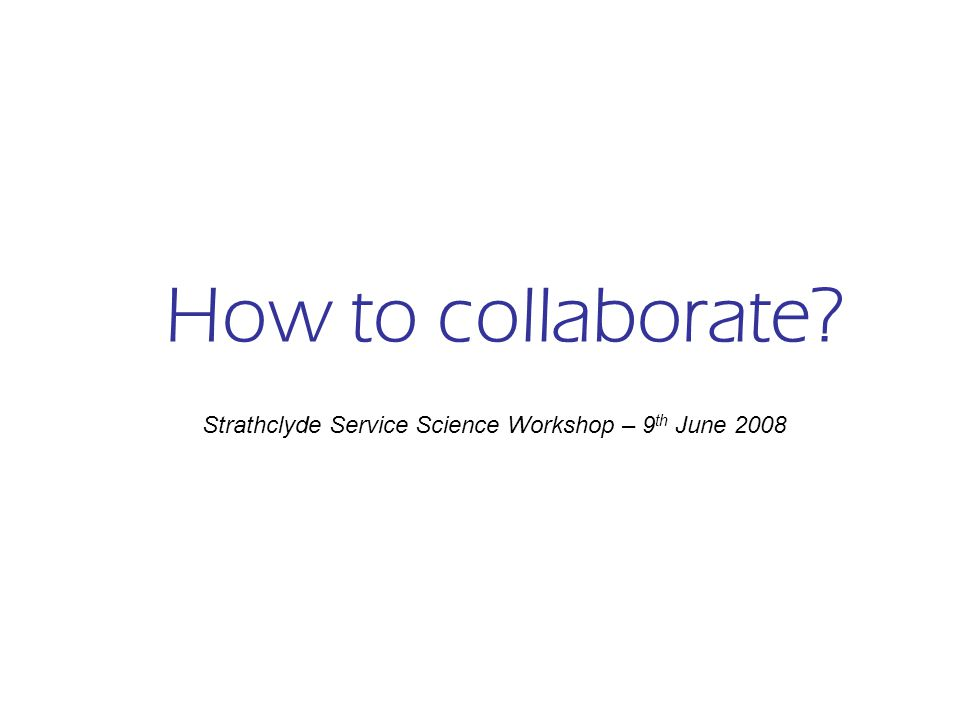 How to collaborate Strathclyde Service Science Workshop – 9 th June 2008