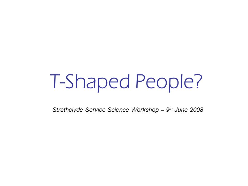 T-Shaped People Strathclyde Service Science Workshop – 9 th June 2008