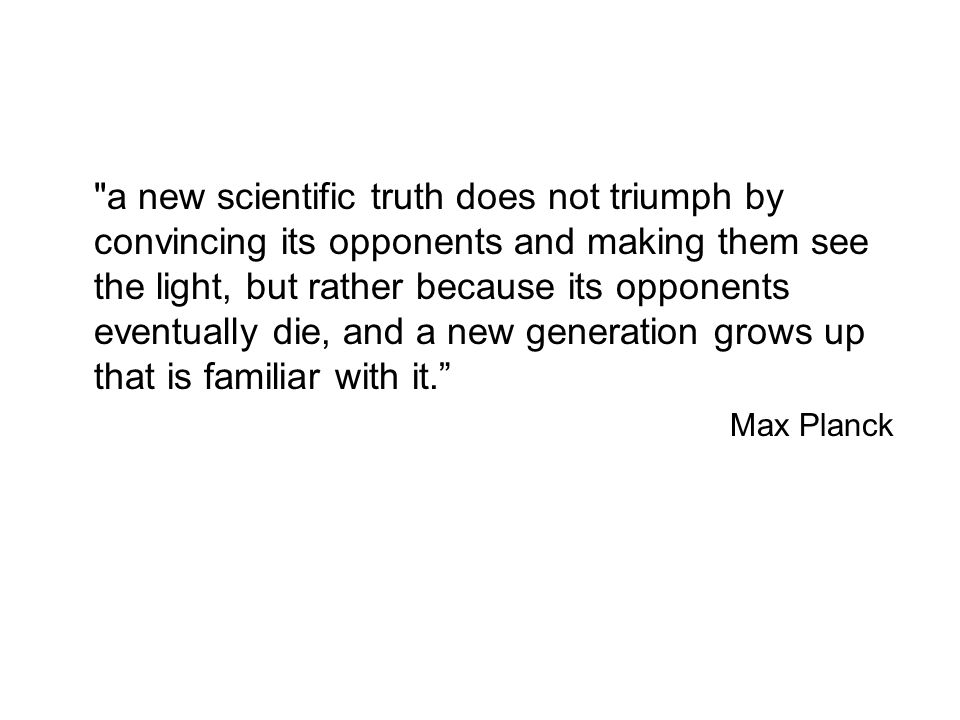 a new scientific truth does not triumph by convincing its opponents and making them see the light, but rather because its opponents eventually die, and a new generation grows up that is familiar with it.