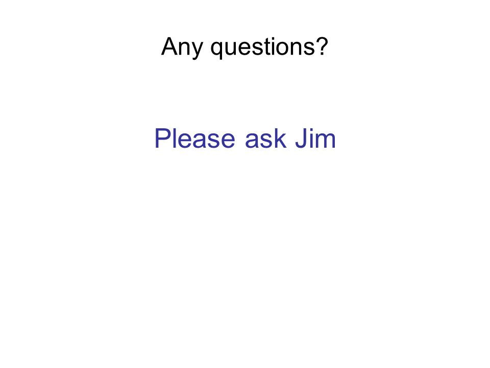 Any questions Please ask Jim
