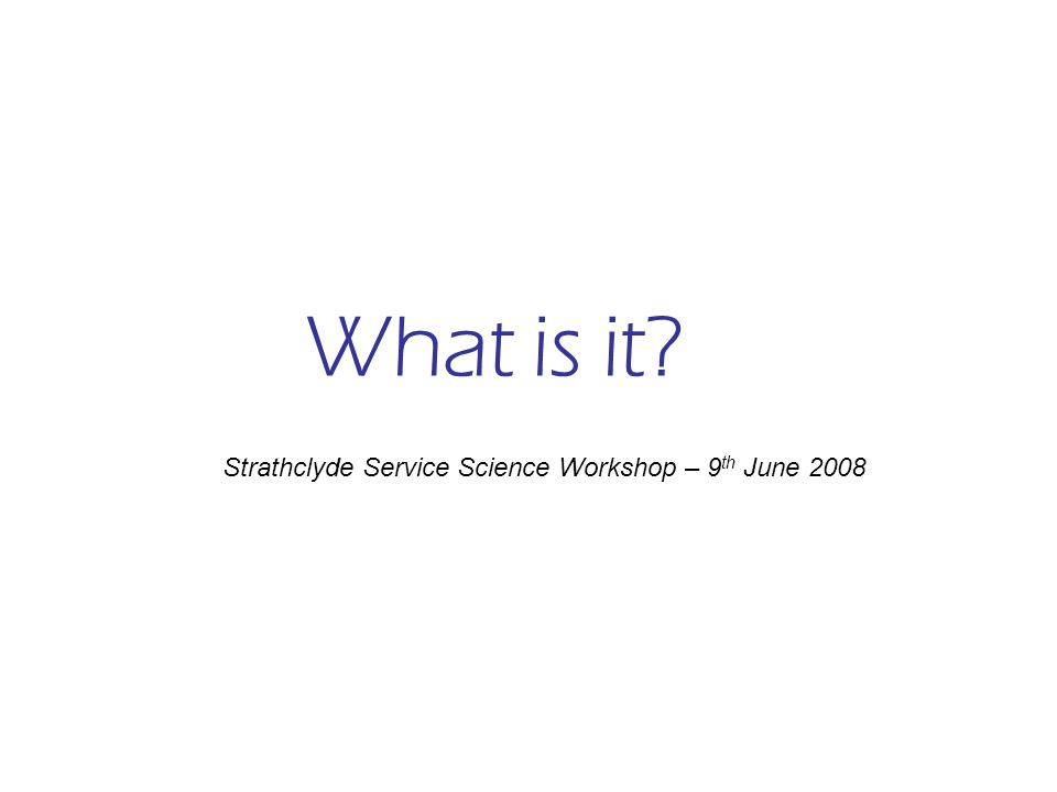 What is it Strathclyde Service Science Workshop – 9 th June 2008