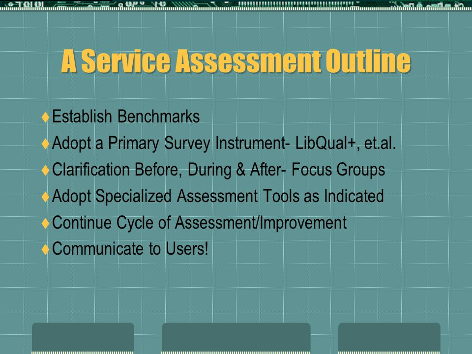 A Service Assessment Outline Establish Benchmarks Adopt a Primary Survey Instrument- LibQual+, et.al. Clarification Before, During & After- Focus Grou
